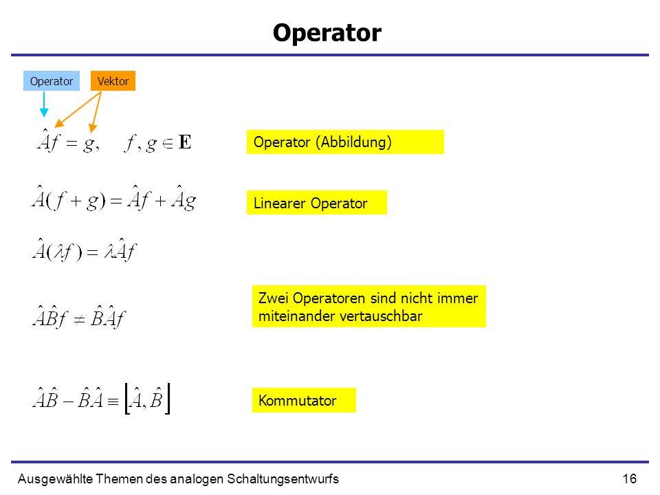 16Ausgewählte Themen des analogen Schaltungsentwurfs Operator Operator (Abbildung) Linearer Operator Zwei Operatoren sind nicht immer miteinander vert