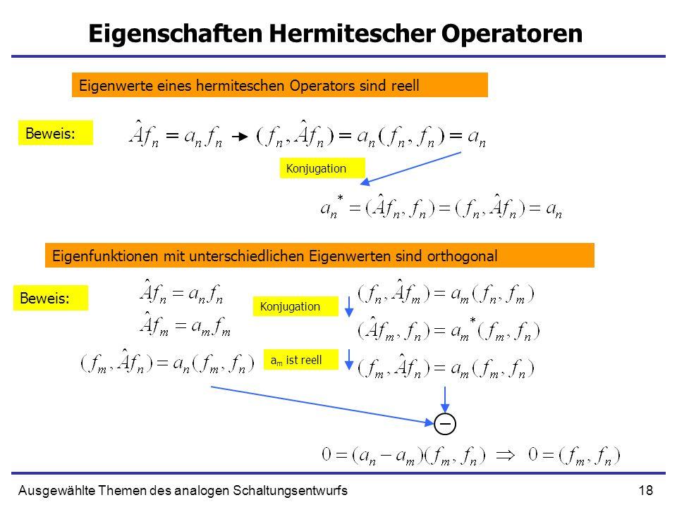18Ausgewählte Themen des analogen Schaltungsentwurfs Eigenschaften Hermitescher Operatoren Eigenwerte eines hermiteschen Operators sind reell Eigenfun