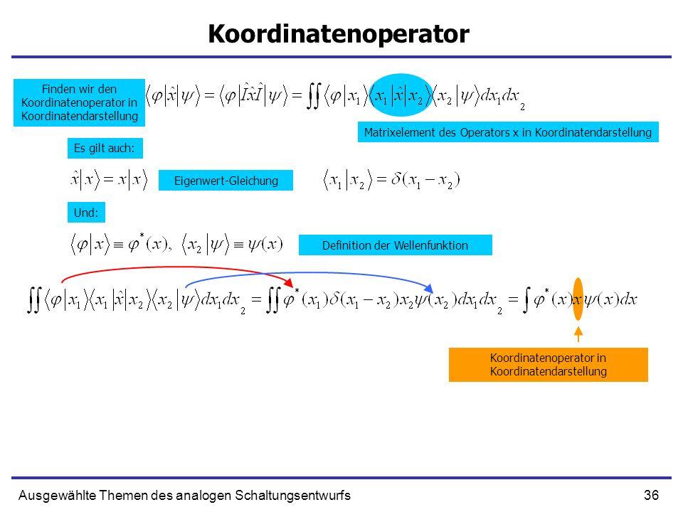 36Ausgewählte Themen des analogen Schaltungsentwurfs Koordinatenoperator Matrixelement des Operators x in Koordinatendarstellung Eigenwert-Gleichung K