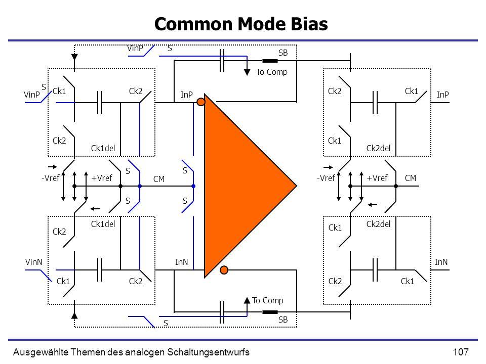 107Ausgewählte Themen des analogen Schaltungsentwurfs Common Mode Bias VinP Ck1 Ck2 -Vref+Vref Ck2 Ck1del VinP S S SB InP Ck2 Ck1 Ck2del S InP -Vref+V