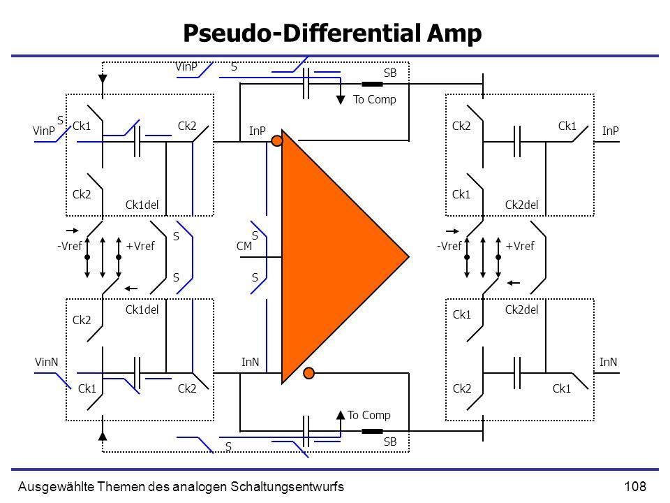 108Ausgewählte Themen des analogen Schaltungsentwurfs Pseudo-Differential Amp VinP Ck1 Ck2 -Vref+Vref Ck2 Ck1del VinP S S SB InP Ck2 Ck1 Ck2del S InP