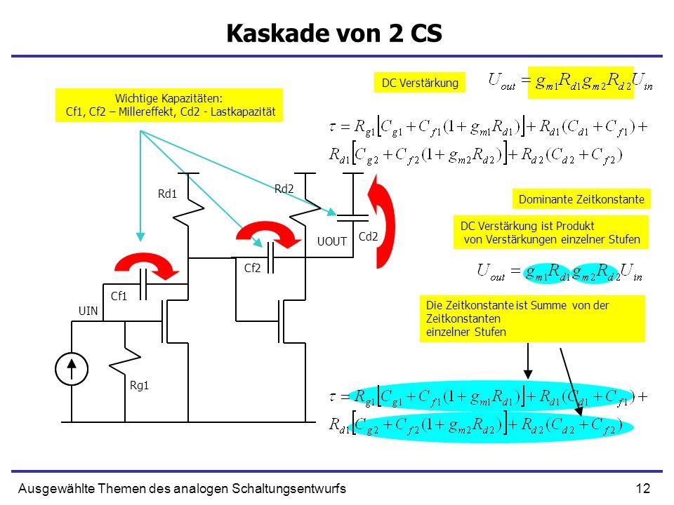12Ausgewählte Themen des analogen Schaltungsentwurfs Kaskade von 2 CS DC Verstärkung Dominante Zeitkonstante UIN UOUT Cf1 Cf2 Cd2 DC Verstärkung ist Produkt von Verstärkungen einzelner Stufen Die Zeitkonstante ist Summe von der Zeitkonstanten einzelner Stufen Rg1 Rd1 Rd2 Wichtige Kapazitäten: Cf1, Cf2 – Millereffekt, Cd2 - Lastkapazität