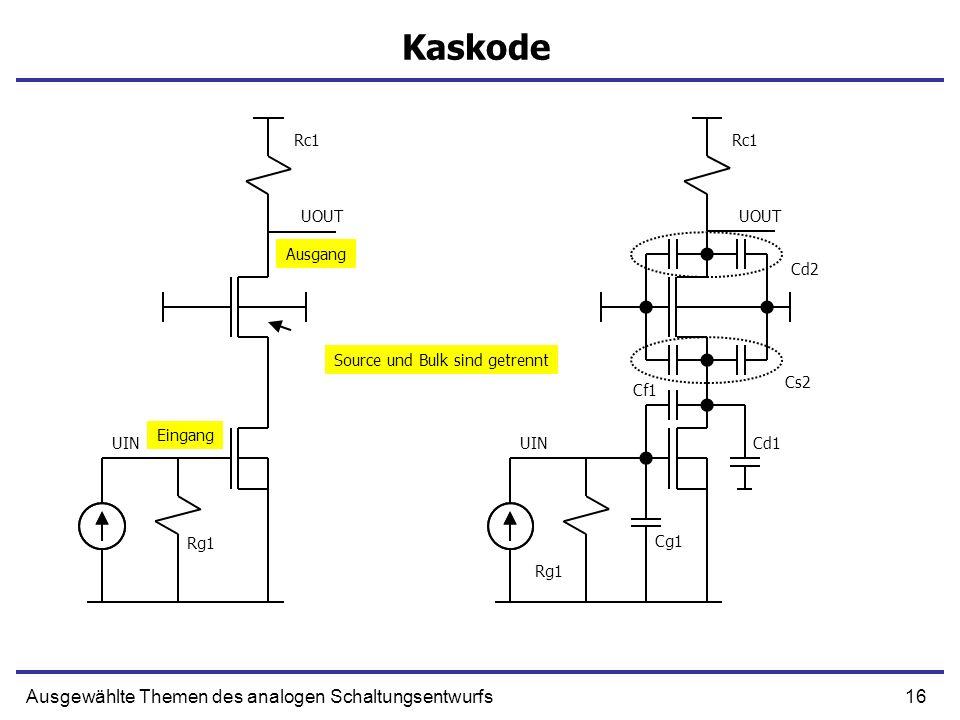16Ausgewählte Themen des analogen Schaltungsentwurfs Kaskode UIN UOUT Ausgang Eingang Rg1 Rc1 UIN UOUT Rg1 Rc1 Cs2 Cd2 Cg1 Cf1 Cd1 Source und Bulk sind getrennt