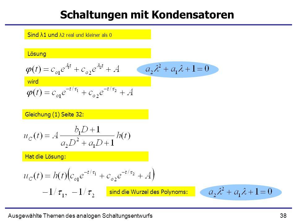 38Ausgewählte Themen des analogen Schaltungsentwurfs Schaltungen mit Kondensatoren Sind λ1 und λ2 real und kleiner als 0 Lösung wird Gleichung (1) Seite 32: Hat die Lösung: sind die Wurzel des Polynoms: