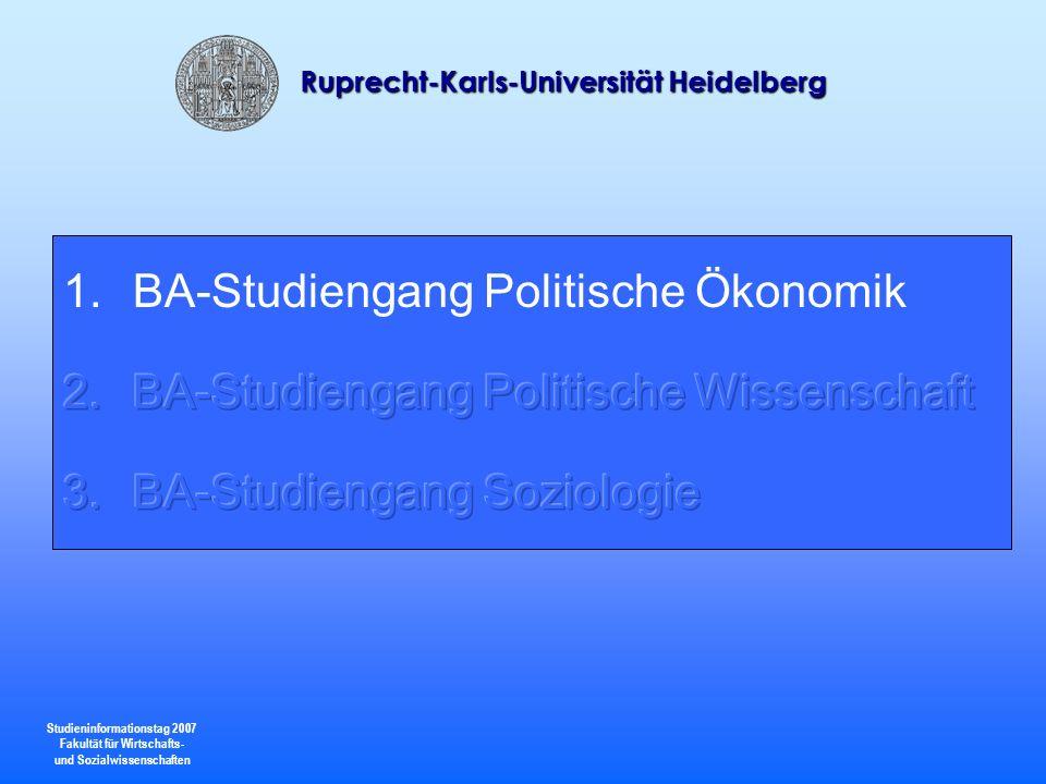 Studieninformationstag 2007 Fakultät für Wirtschafts- und Sozialwissenschaften Ruprecht-Karls-Universität Heidelberg Im Zentrum der Ausbildung steht die Untersuchung der strukturellen Bedingungen institutioneller Konfigurationen wie Staat, Markt und Zivilgesellschaft sowie deren Rückwirkung auf das Handeln von Individuen.