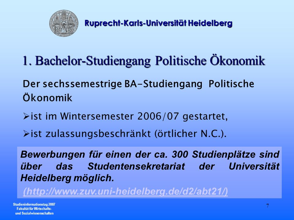 Studieninformationstag 2007 Fakultät für Wirtschafts- und Sozialwissenschaften Ruprecht-Karls-Universität Heidelberg 8 Der Bachelor-Studiengang Politische Ökonomik befähigt zu einer theoriegeleiteten und empirisch fundierten Analyse von Lenkungs- und Leitungsstrukturen in Wirtschaft und Gesellschaft.