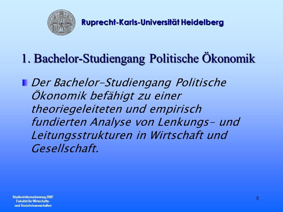 Studieninformationstag 2007 Fakultät für Wirtschafts- und Sozialwissenschaften Ruprecht-Karls-Universität Heidelberg 9 Der Komplexität dieser Strukturen trägt die Konzeption des Studiengangs durch die enge Verzahnung wirtschaftswissenschaftlicher Erkenntnisse mit Erklärungsansätzen benachbarter sozialwissenschaftlicher Disziplinen Rechnung.