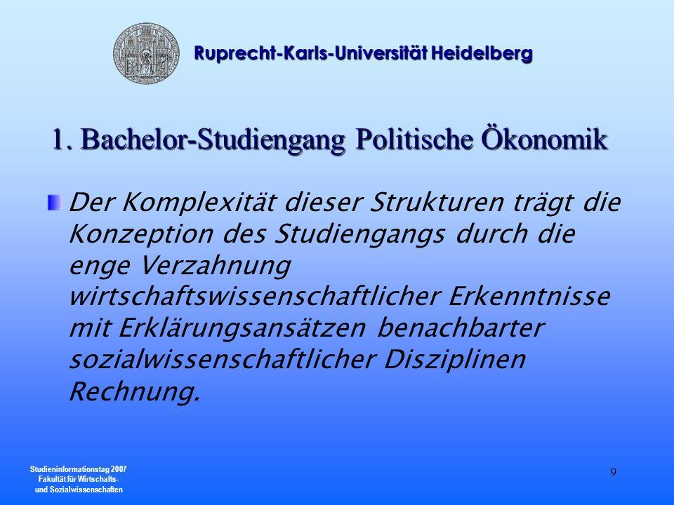 Studieninformationstag 2007 Fakultät für Wirtschafts- und Sozialwissenschaften Ruprecht-Karls-Universität Heidelberg 10 PolitischeÖkonomik Volkswirtschaftslehre Soziologie Politische Wissenschaft 1.