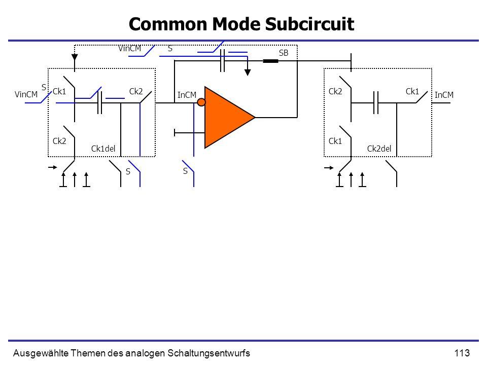 113Ausgewählte Themen des analogen Schaltungsentwurfs Common Mode Subcircuit VinCM Ck1 Ck2 Ck1del VinCM S S SB InCM Ck2 Ck1 Ck2del S InCM S