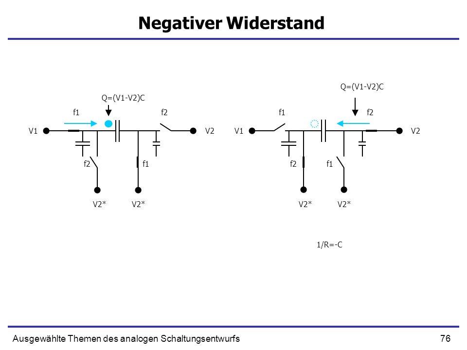 76Ausgewählte Themen des analogen Schaltungsentwurfs Negativer Widerstand f1f2 f1 V1V2 V2* f1f2 f1 V1V2 V2* Q=(V1-V2)C 1/R=-C