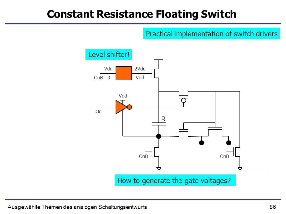 86Ausgewählte Themen des analogen Schaltungsentwurfs Constant Resistance Floating Switch Q OnB 2Vdd Vdd 0 On OnB How to generate the gate voltages? Pr
