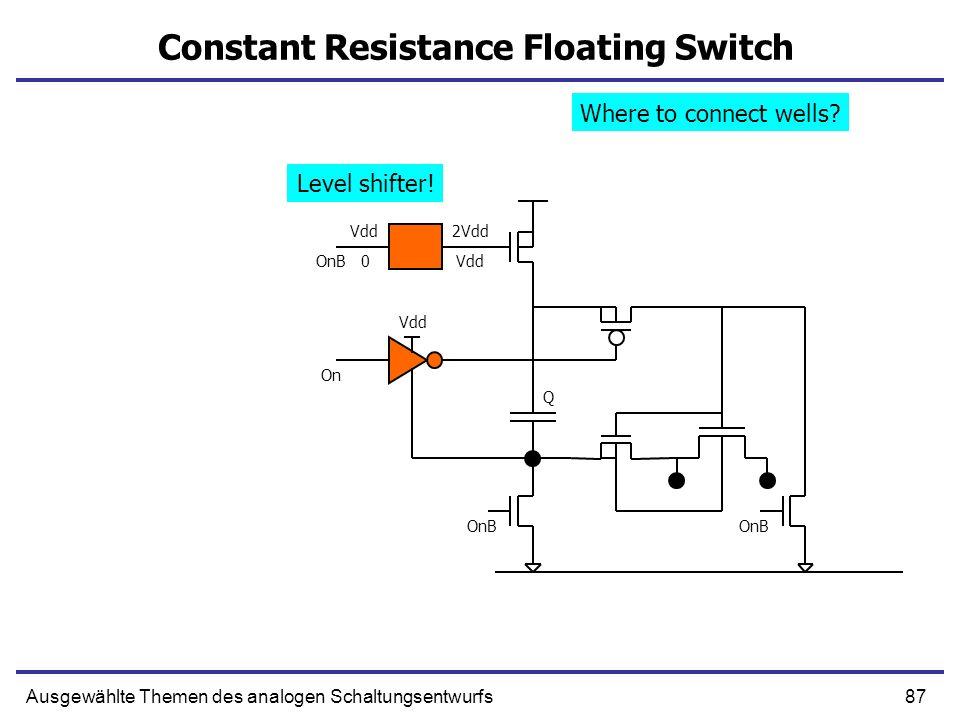 87Ausgewählte Themen des analogen Schaltungsentwurfs Constant Resistance Floating Switch Q OnB 2Vdd Vdd 0 On OnB Where to connect wells? Level shifter