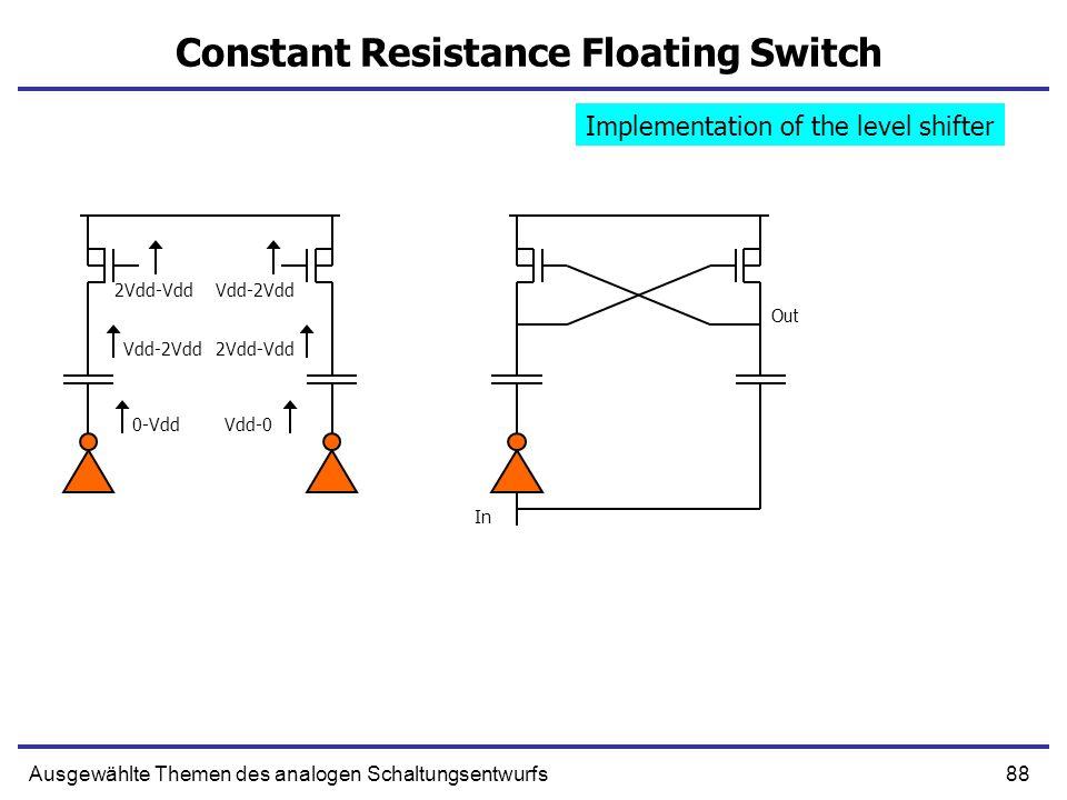 88Ausgewählte Themen des analogen Schaltungsentwurfs Constant Resistance Floating Switch 0-Vdd 2Vdd-Vdd Vdd-2Vdd Vdd-0 2Vdd-Vdd Vdd-2Vdd In Out Implem