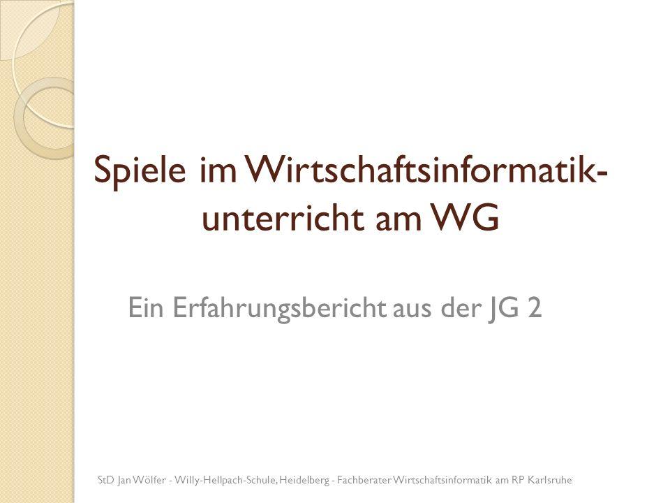 Spiele im Wirtschaftsinformatik- unterricht am WG Ein Erfahrungsbericht aus der JG 2 StD Jan Wölfer - Willy-Hellpach-Schule, Heidelberg - Fachberater