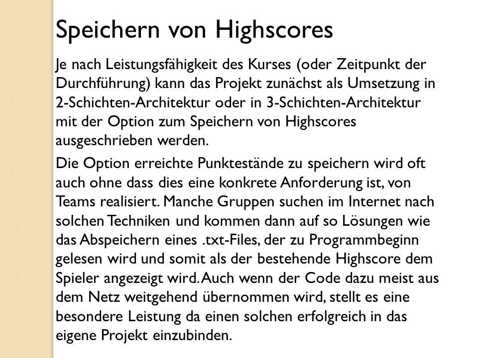 Speichern von Highscores Je nach Leistungsfähigkeit des Kurses (oder Zeitpunkt der Durchführung) kann das Projekt zunächst als Umsetzung in 2-Schichte