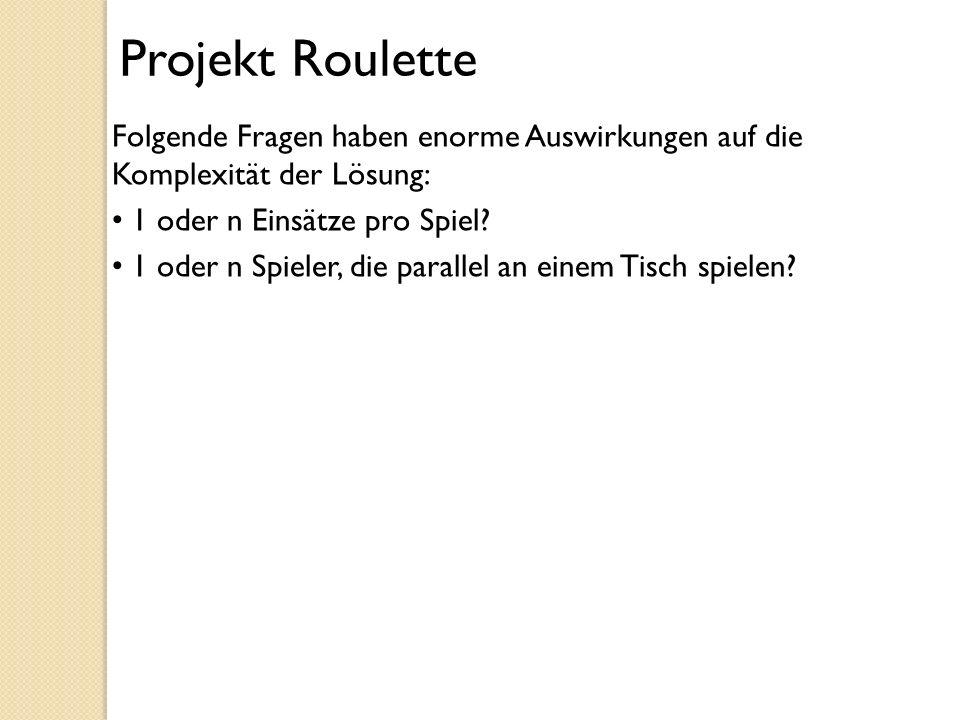Projekt Roulette Folgende Fragen haben enorme Auswirkungen auf die Komplexität der Lösung: 1 oder n Einsätze pro Spiel? 1 oder n Spieler, die parallel