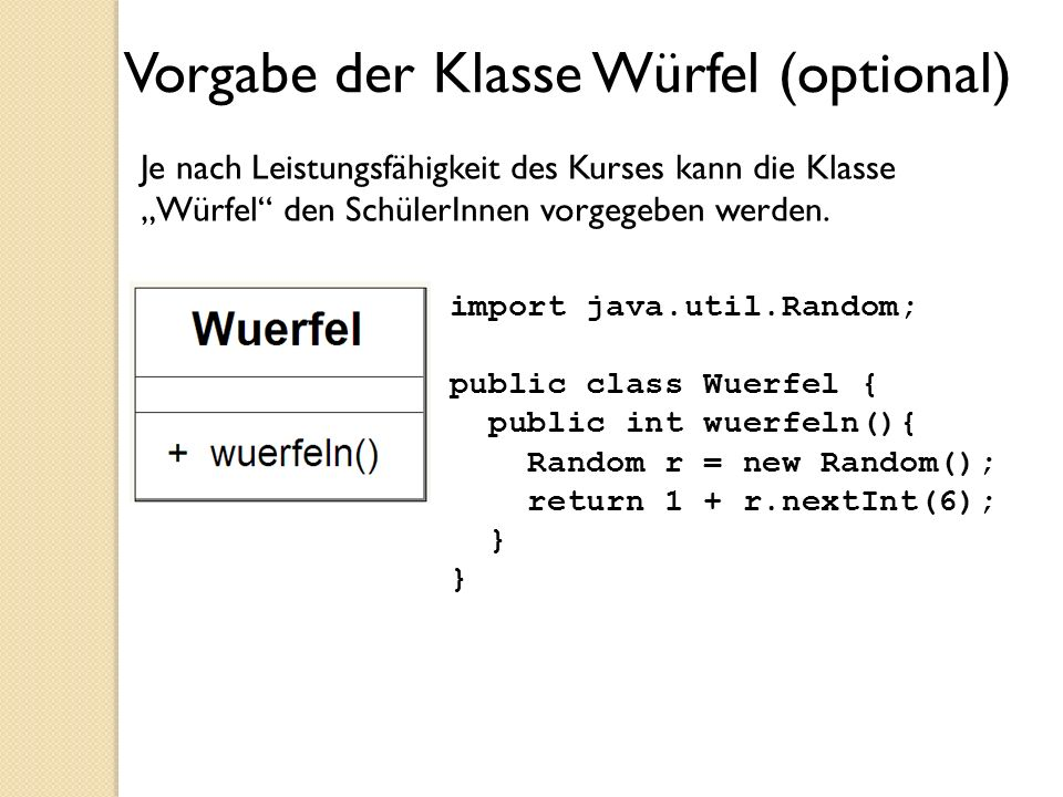 Vorgabe der Klasse Würfel (optional) Je nach Leistungsfähigkeit des Kurses kann die Klasse Würfel den SchülerInnen vorgegeben werden. import java.util