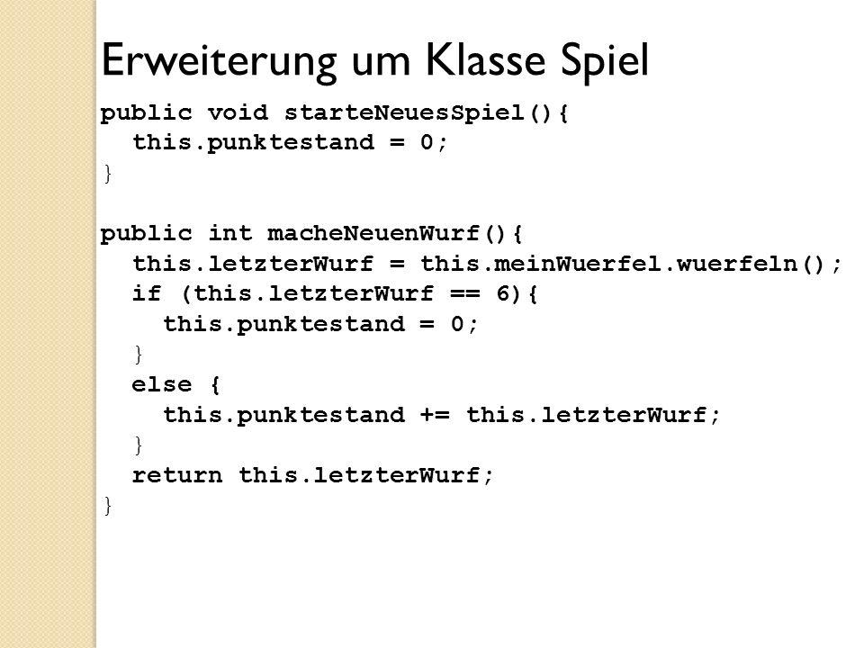 Erweiterung um Klasse Spiel public void starteNeuesSpiel(){ this.punktestand = 0; } public int macheNeuenWurf(){ this.letzterWurf = this.meinWuerfel.w