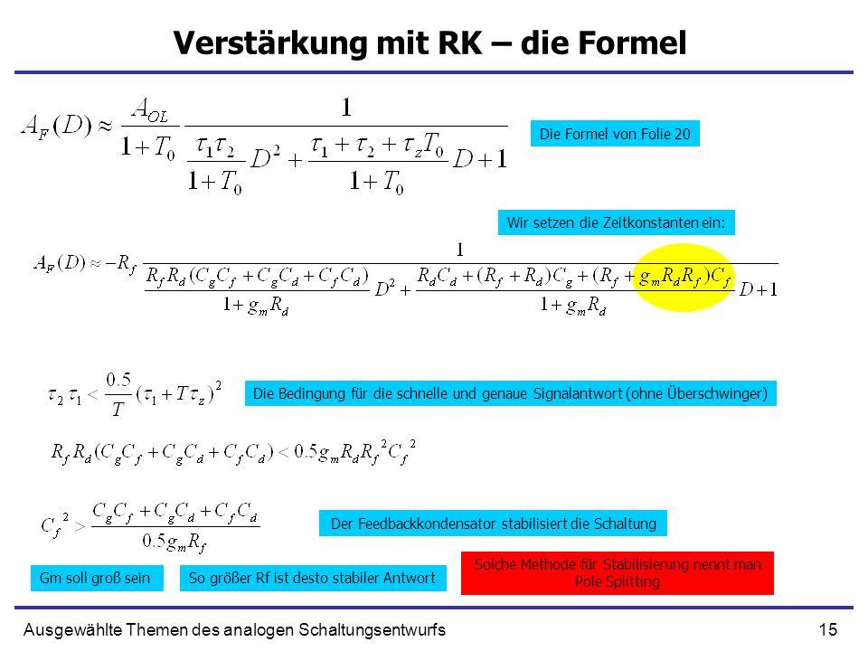 15Ausgewählte Themen des analogen Schaltungsentwurfs Verstärkung mit RK – die Formel Die Formel von Folie 20 Wir setzen die Zeitkonstanten ein: Die Bedingung für die schnelle und genaue Signalantwort (ohne Überschwinger) Der Feedbackkondensator stabilisiert die Schaltung Gm soll groß seinSo größer Rf ist desto stabiler Antwort Solche Methode für Stabilisierung nennt man Pole Splitting