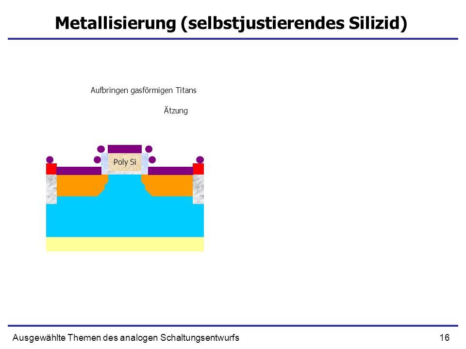 16Ausgewählte Themen des analogen Schaltungsentwurfs Metallisierung (selbstjustierendes Silizid) Poly Si Anisotropische Ätzung Aufbringen gasförmigen