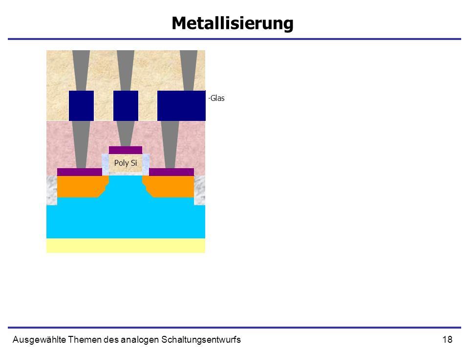 18Ausgewählte Themen des analogen Schaltungsentwurfs Metallisierung Poly Si Aufbringen von SiO2 und Bor-Phosphor-Silikat-Glas Aufbringen von Wolfram S