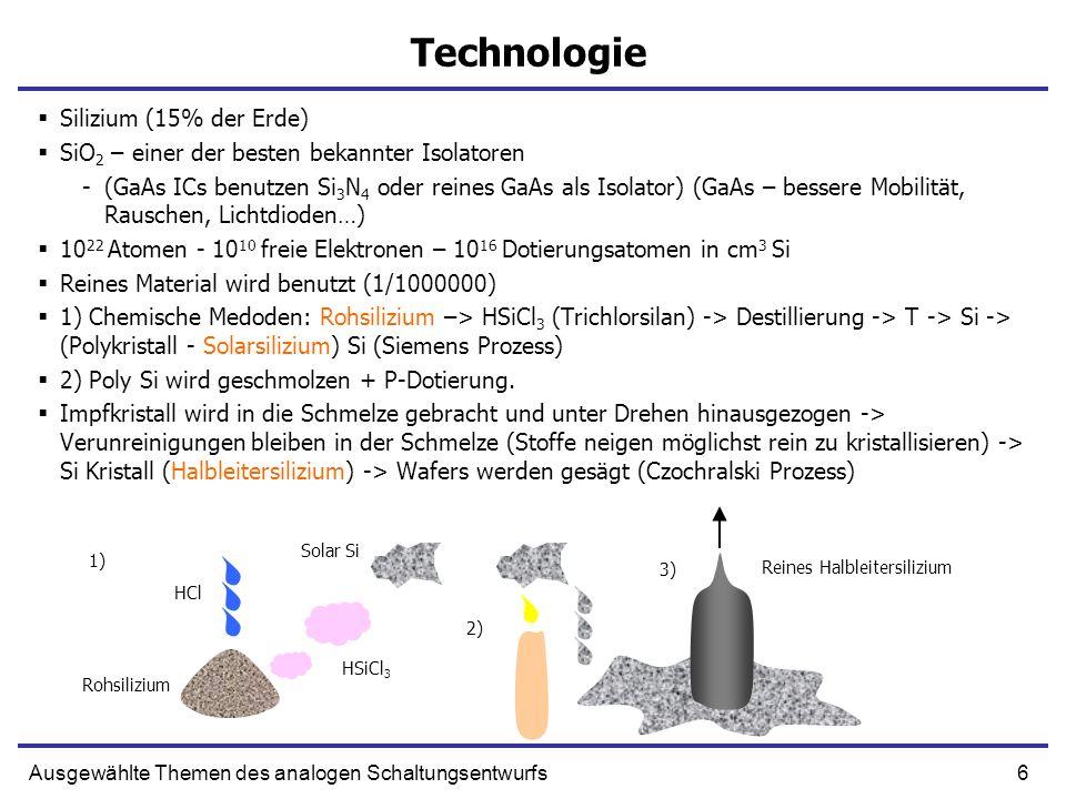 7Ausgewählte Themen des analogen Schaltungsentwurfs Technologie Front-End Prozesse – Erzeugung von Transistoren Deponierung von Dotierungssubstanzen, Oxidation, Isolierung von Transistoren Back-End Prozesse – Erzeugung von Metalllagen (Al, Cu), Isolatorlagen (SiO2, Glas), Via Löcher (Wolfram).