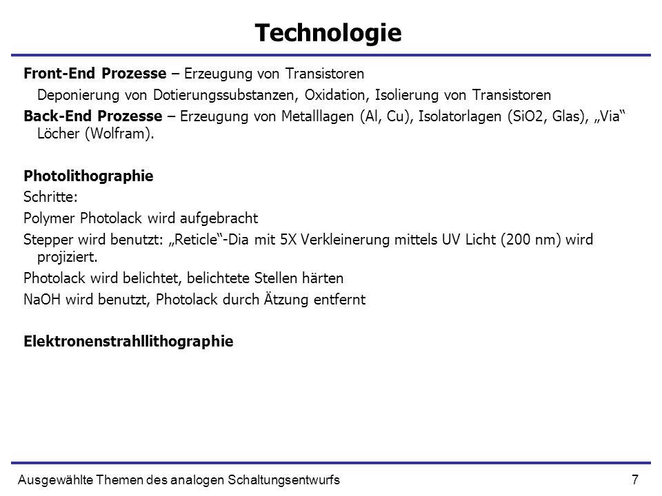 8Ausgewählte Themen des analogen Schaltungsentwurfs Technologie – Implantation von Diffusionswannen Standard N-Well Prozess mit epi-Lage Wafer (Monokristall) Schritt 1 Epi Lage – ein epitaktisch gewachsene Si Schicht (Monokristall) Schritt 2 Schwachdotierte N- und P-Wannen für P und N-Kanal Transistoren werden erzeugt -Maske ist SiO 2 Oxidation Nitrid wird aufgebracht Photolack Ätzung.