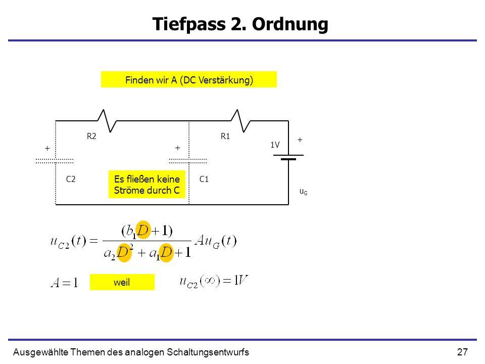 27Ausgewählte Themen des analogen Schaltungsentwurfs Tiefpass 2. Ordnung + C1 R1 uGuG C2 R2 + + 1V Finden wir A (DC Verstärkung) Es fließen keine Strö