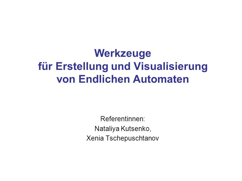 Werkzeuge für Erstellung und Visualisierung von Endlichen Automaten Referentinnen: Nataliya Kutsenko, Xenia Tschepuschtanov