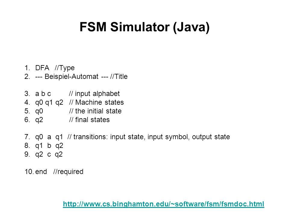 FSM Simulator (Java) 1.DFA //Type 2.--- Beispiel-Automat --- //Title 3.a b c // input alphabet 4.q0 q1 q2 // Machine states 5.q0 // the initial state