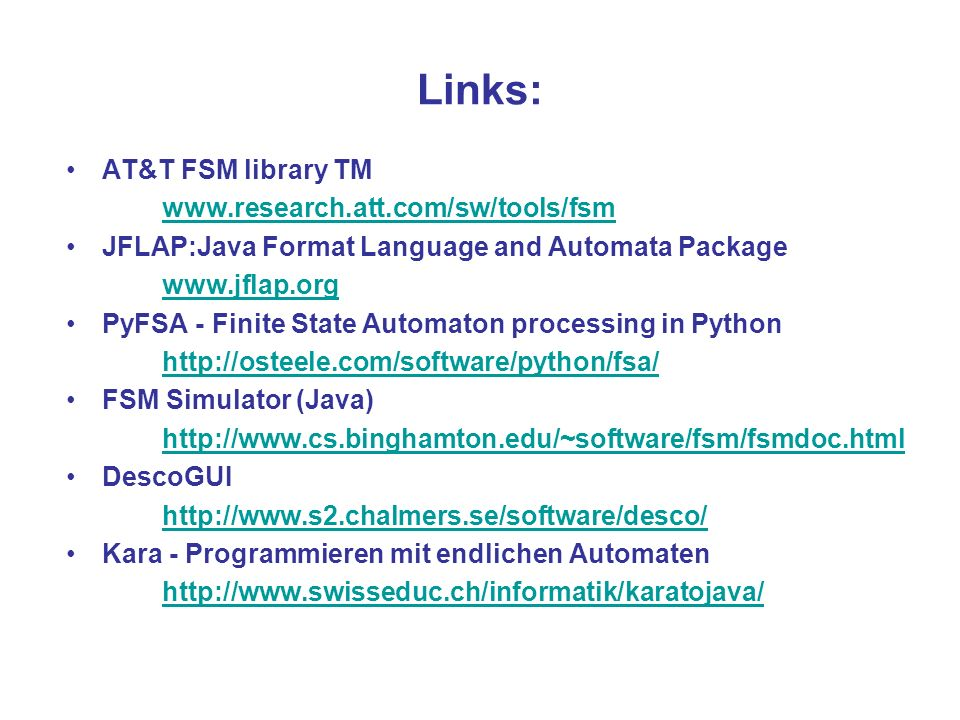 Links: AT&T FSM library TM www.research.att.com/sw/tools/fsm JFLAP:Java Format Language and Automata Package www.jflap.org PyFSA - Finite State Automa