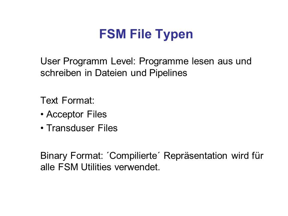 FSM File Typen User Programm Level: Programme lesen aus und schreiben in Dateien und Pipelines Text Format: Acceptor Files Transduser Files Binary For