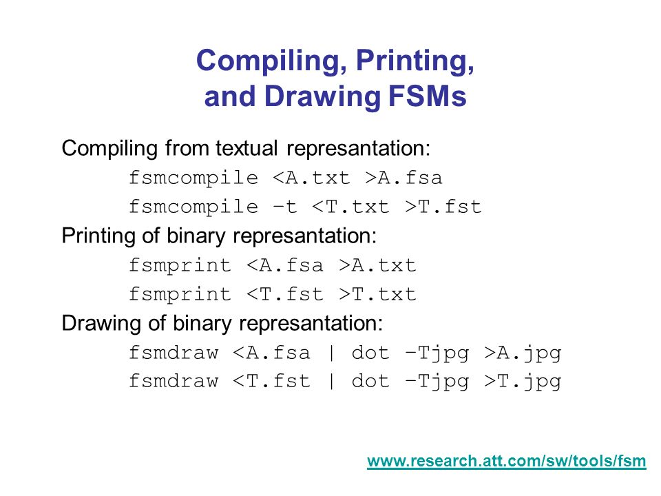 Compiling, Printing, and Drawing FSMs Compiling from textual represantation: fsmcompile A.fsa fsmcompile –t T.fst Printing of binary represantation: f