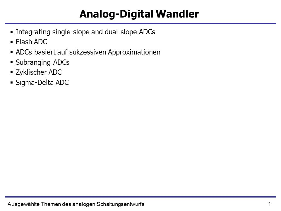 1Ausgewählte Themen des analogen Schaltungsentwurfs Analog-Digital Wandler Integrating single-slope and dual-slope ADCs Flash ADC ADCs basiert auf suk