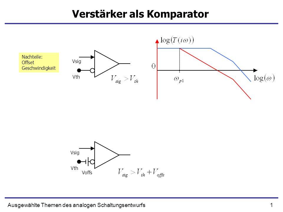 1Ausgewählte Themen des analogen Schaltungsentwurfs Verstärker als Komparator Voffs Vth Vsig Vth Vsig Nachteile: Offset Geschwindigkeit