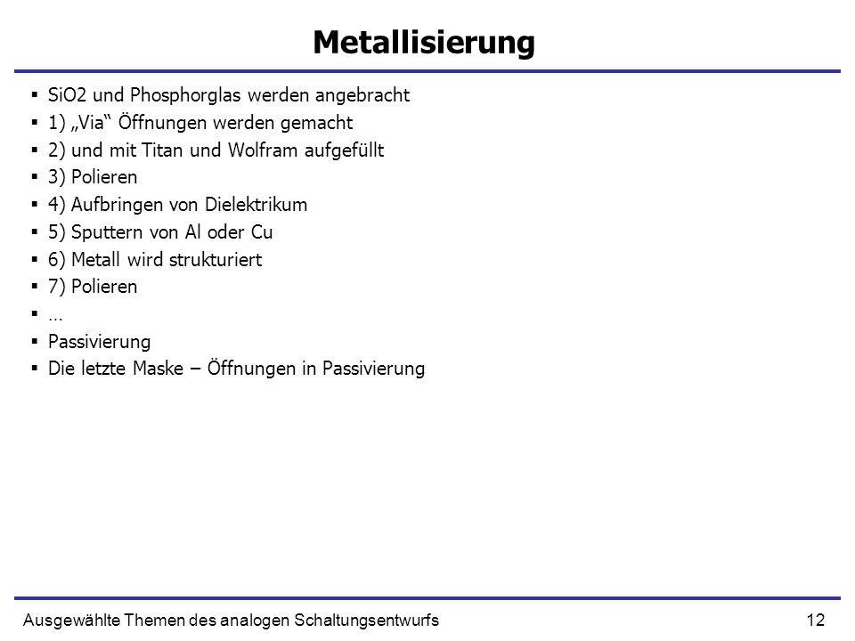 12Ausgewählte Themen des analogen Schaltungsentwurfs Metallisierung SiO2 und Phosphorglas werden angebracht 1) Via Öffnungen werden gemacht 2) und mit