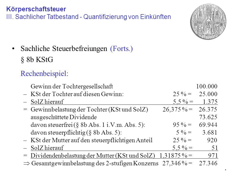 Sachliche Steuerbefreiungen (Forts.) § 8b KStG Rechenbeispiel: Gewinn der Tochtergesellschaft100.000 –KSt der Tochter auf diesen Gewinn:25 % = 25.000