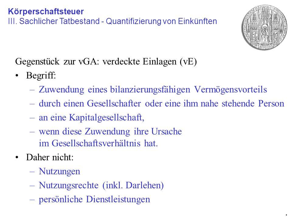 Gegenstück zur vGA: verdeckte Einlagen (vE) Begriff: –Zuwendung eines bilanzierungsfähigen Vermögensvorteils –durch einen Gesellschafter oder eine ihm