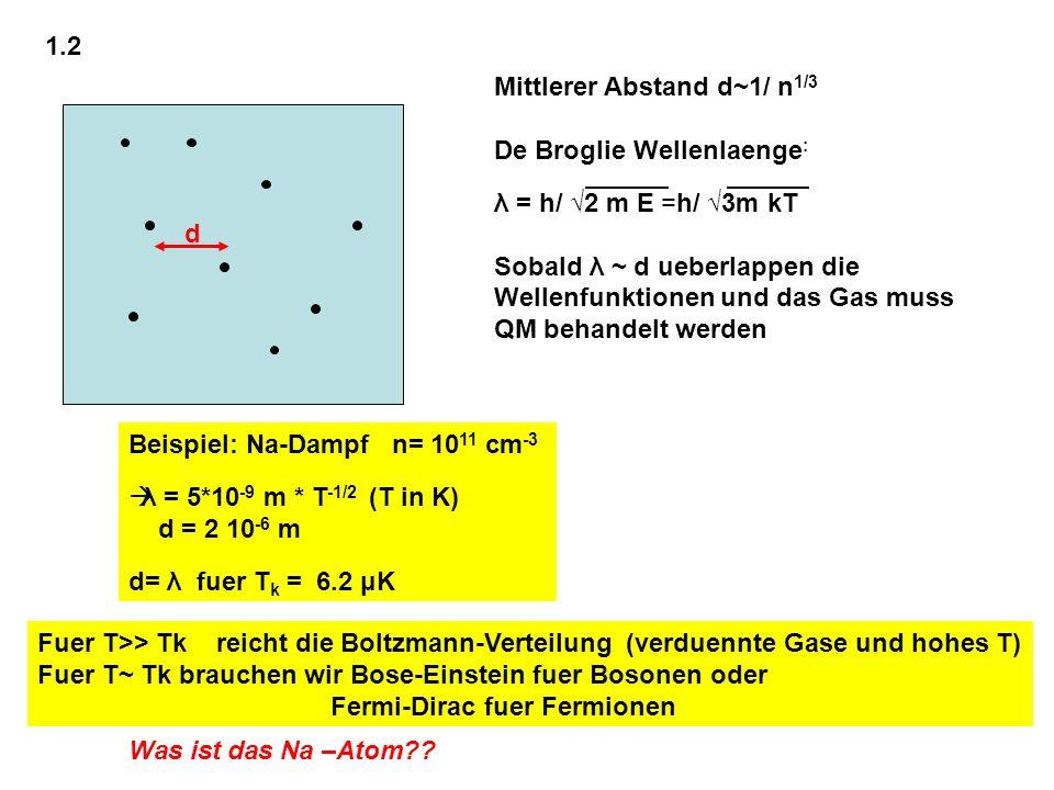 1.2 d Mittlerer Abstand d~1/ n 1/3 De Broglie Wellenlaenge : λ = h/ 2 m E =h/ 3m kT Sobald λ ~ d ueberlappen die Wellenfunktionen und das Gas muss QM
