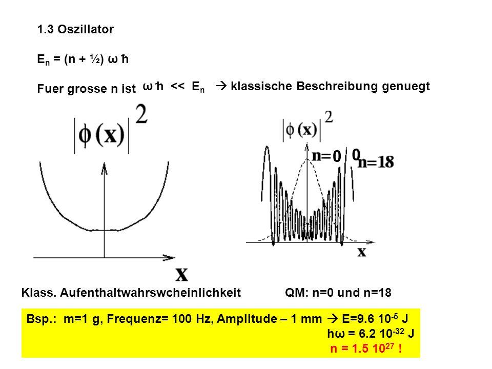 1.3 Oszillator E n = (n + ½) ω h Fuer grosse n ist ω h << E n klassische Beschreibung genuegt Klass. Aufenthaltwahrswcheinlichkeit QM: n=0 und n=18 0