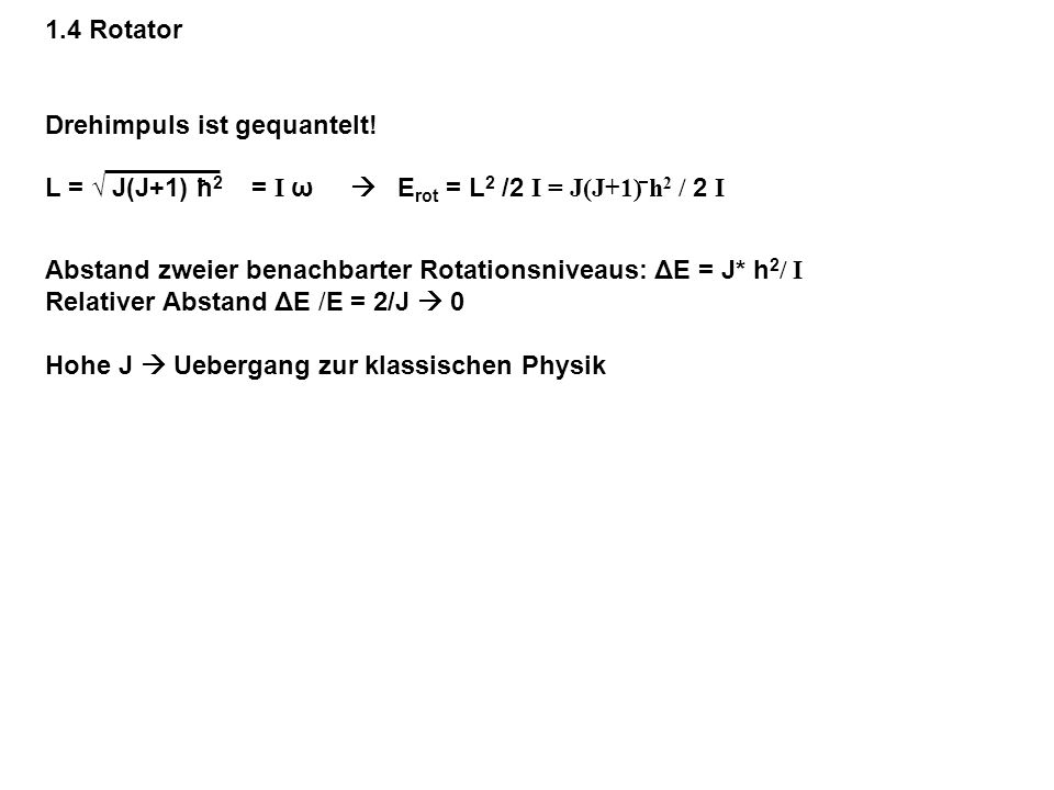 1.4 Rotator Drehimpuls ist gequantelt! L = J(J+1) h 2 = I ω E rot = L 2 /2 I = J(J+1) h 2 / 2 I Abstand zweier benachbarter Rotationsniveaus: ΔE = J*