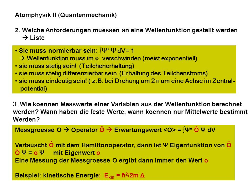 Atomphysik II (Quantenmechanik) 2. Welche Anforderungen muessen an eine Wellenfunktion gestellt werden Liste Sie muss normierbar sein: Ψ* Ψ dV= 1 Well