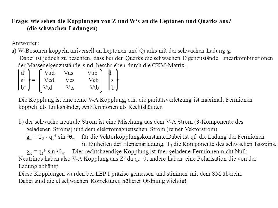 Frage: wie sehen die Kopplungen von Z und Ws an die Leptonen und Quarks aus? (die schwachen Ladungen) Antworten: a) W-Bosonen koppeln universell an Le