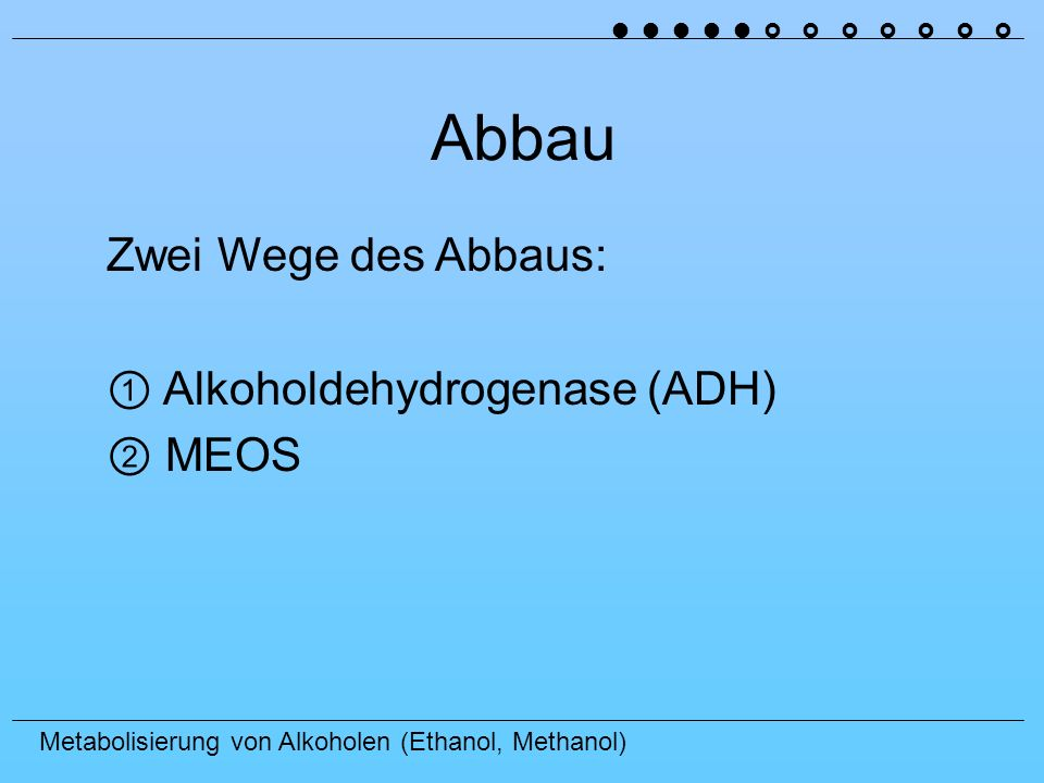 Metabolisierung von Alkoholen (Ethanol, Methanol) Abbau Zwei Wege des Abbaus: Alkoholdehydrogenase (ADH) MEOS