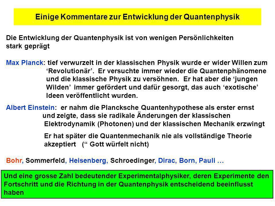 Einige Kommentare zur Entwicklung der Quantenphysik Die Entwicklung der Quantenphysik ist von wenigen Persönlichkeiten stark geprägt Max Planck: tief verwurzelt in der klassischen Physik wurde er wider Willen zum Revolutionär.