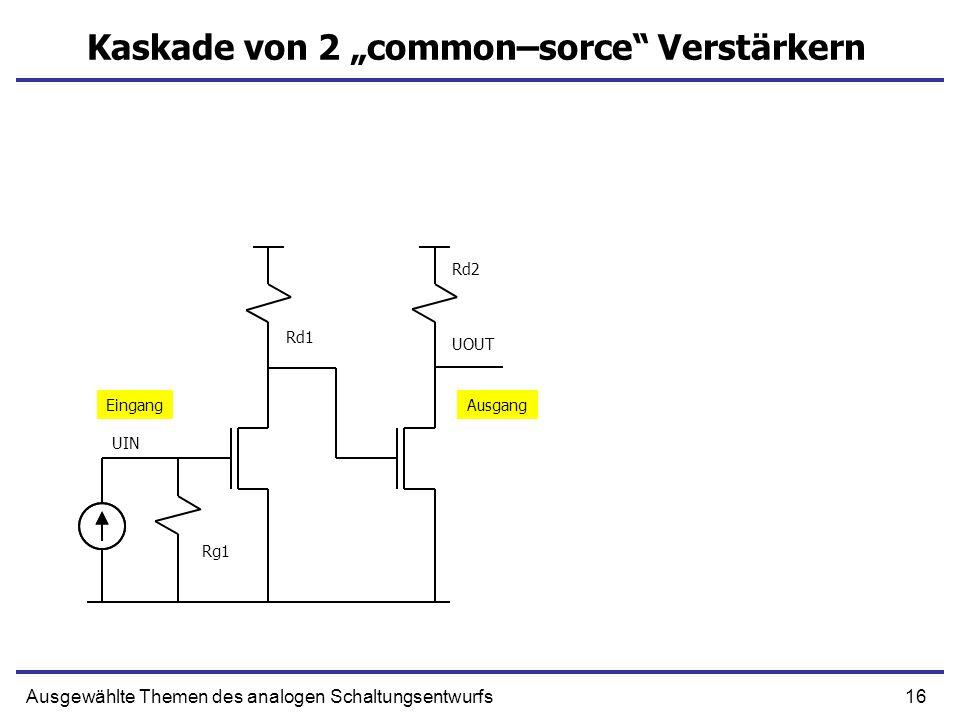 17Ausgewählte Themen des analogen Schaltungsentwurfs Kaskade von 2 CS DC Verstärkung Dominante Zeitkonstante UIN UOUT Cf1 Cf2 Cd2 DC Verstärkung ist Produkt von Verstärkungen einzelner Stufen Die Zeitkonstante ist Summe von der Zeitkonstanten einzelner Stufen Rg1 Rd1 Rd2 Wichtige Kapazitäten: Cf1, Cf2 – Millereffekt, Cd2 - Lastkapazität