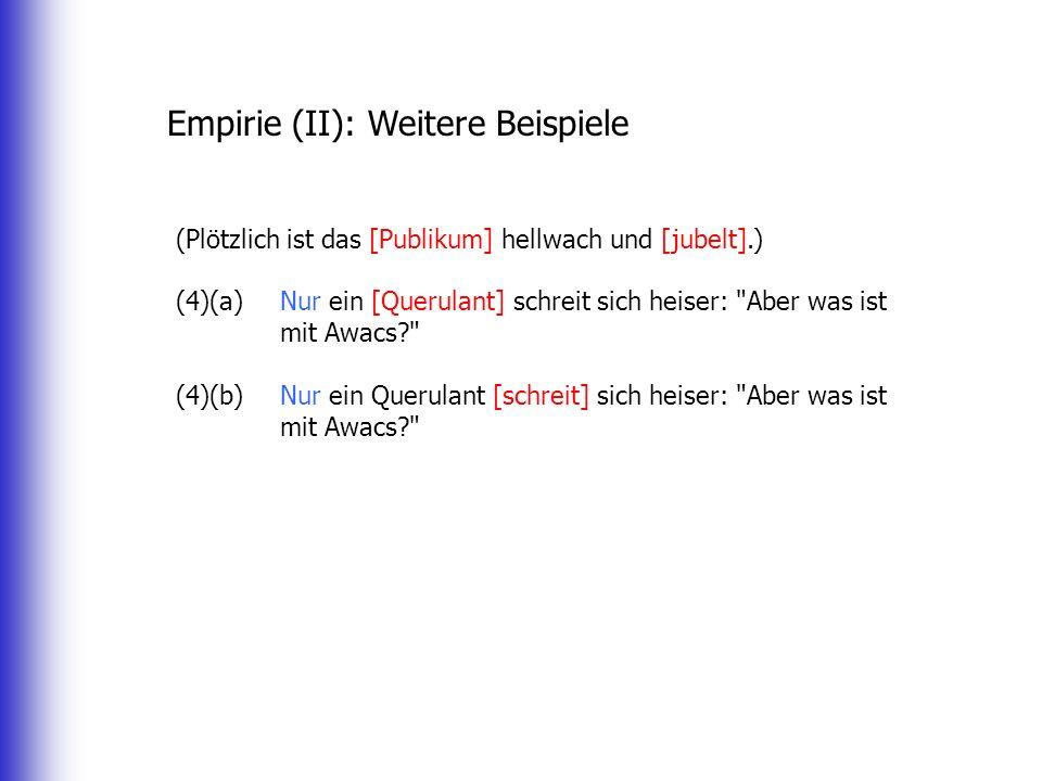 Empirie (II): Weitere Beispiele (Plötzlich ist das [Publikum] hellwach und [jubelt].) (4)(a) Nur ein [Querulant] schreit sich heiser: Aber was ist mit Awacs (4)(b) Nur ein Querulant [schreit] sich heiser: Aber was ist mit Awacs