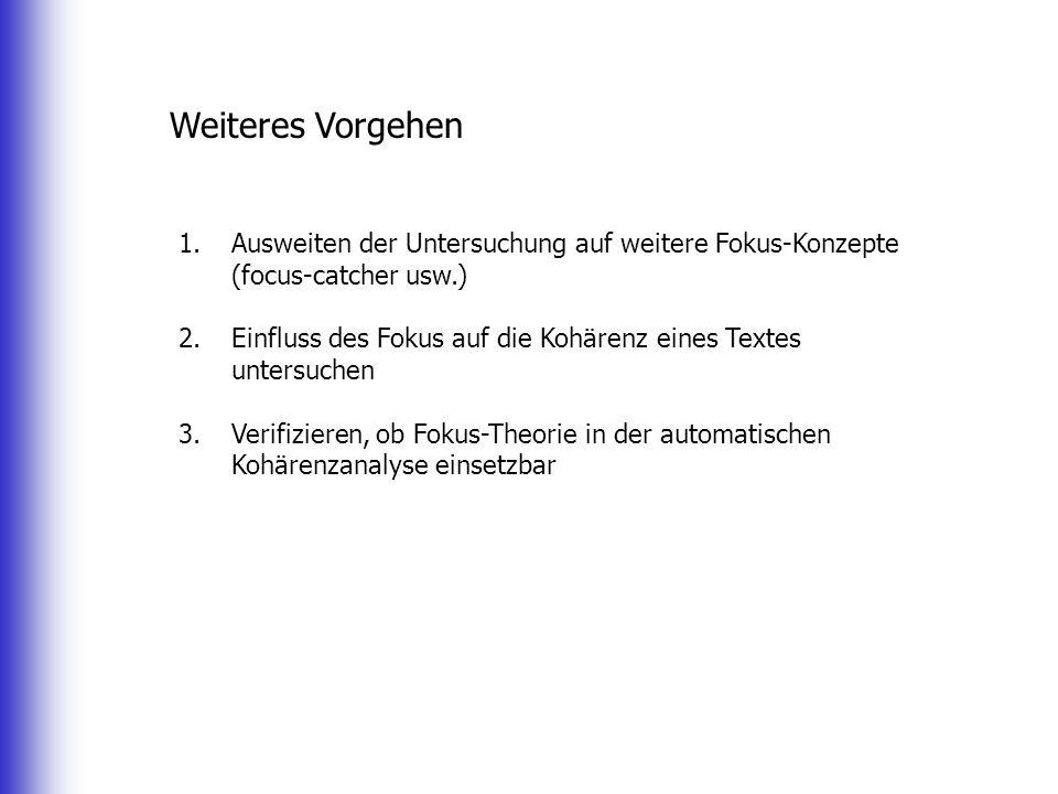 Weiteres Vorgehen 1.Ausweiten der Untersuchung auf weitere Fokus-Konzepte (focus-catcher usw.) 2.Einfluss des Fokus auf die Kohärenz eines Textes unte