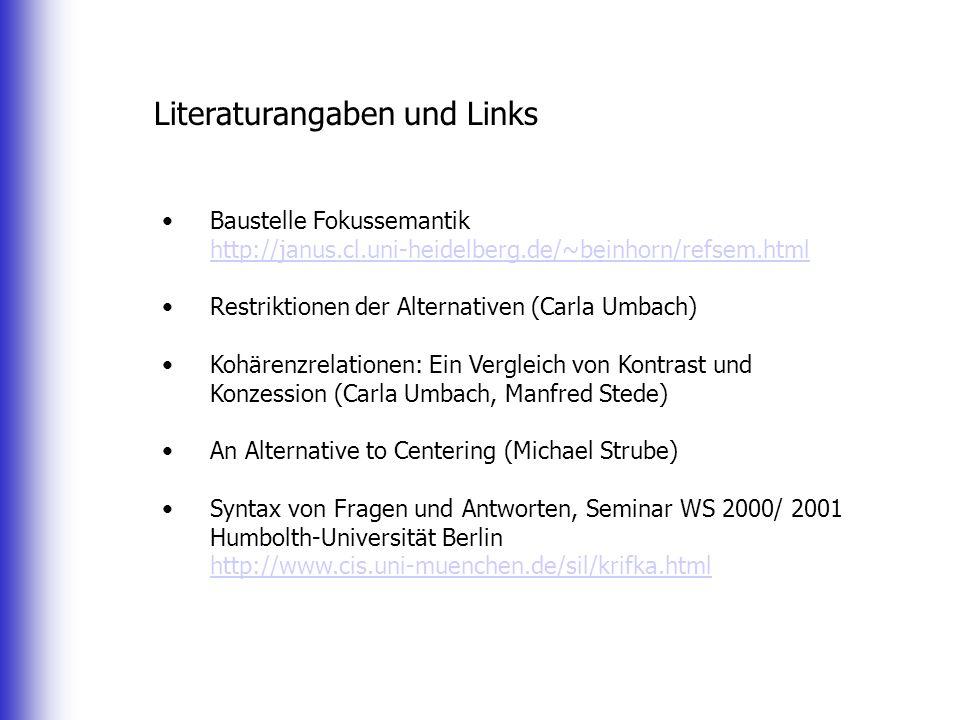Literaturangaben und Links Baustelle Fokussemantik http://janus.cl.uni-heidelberg.de/~beinhorn/refsem.html http://janus.cl.uni-heidelberg.de/~beinhorn/refsem.html Restriktionen der Alternativen (Carla Umbach) Kohärenzrelationen: Ein Vergleich von Kontrast und Konzession (Carla Umbach, Manfred Stede) An Alternative to Centering (Michael Strube) Syntax von Fragen und Antworten, Seminar WS 2000/ 2001 Humbolth-Universität Berlin http://www.cis.uni-muenchen.de/sil/krifka.html http://www.cis.uni-muenchen.de/sil/krifka.html