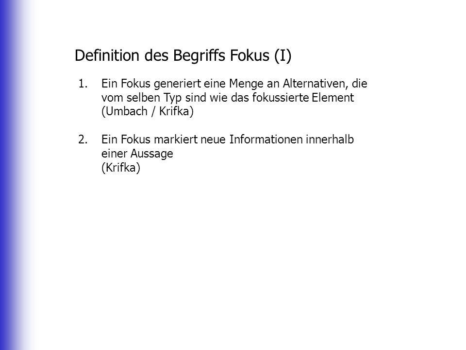 Definition des Begriffs Fokus (I) 1.Ein Fokus generiert eine Menge an Alternativen, die vom selben Typ sind wie das fokussierte Element (Umbach / Krifka) 2.Ein Fokus markiert neue Informationen innerhalb einer Aussage (Krifka)